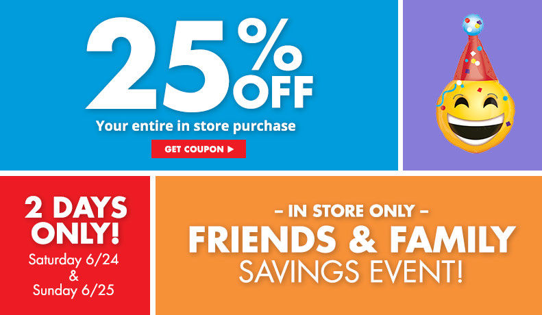 2 Days Only Saturday 6/24 & Sunday 6/25! In Store Only Friends & Family Sales Event! 25% your entire store purchase – Get Coupon