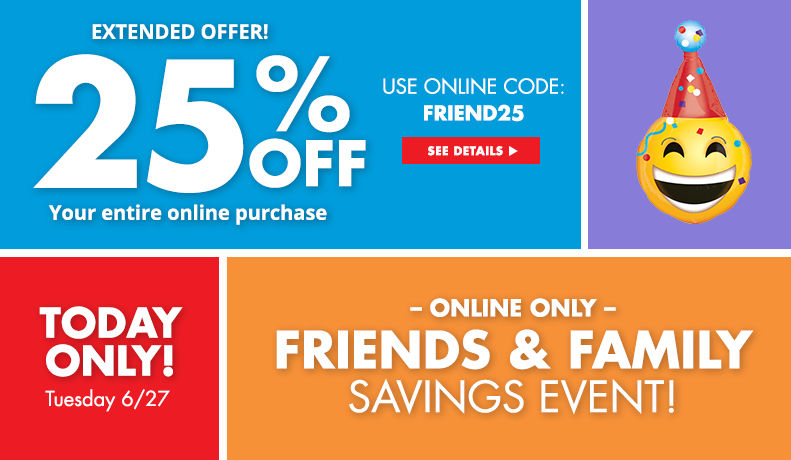 Today Only! Monday 6/26 Online Only Friends & Family Savings Event! 25% your entire online purchase use online code: FRIEND25 – See Details