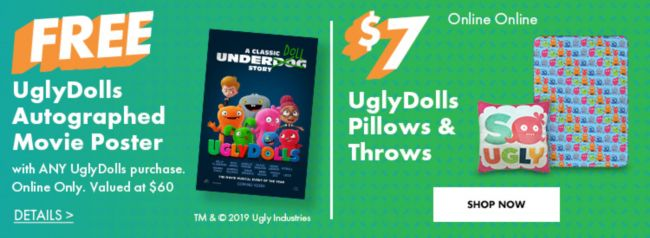 Free UglyDolls Autographed Movie Poster with any purchase of UglyDolls items while supplies last AND $7 UglyDolls Pillows & Throws